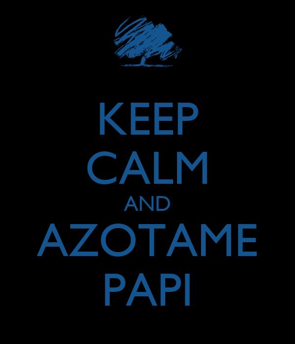 KEEP CALM AND AZOTAME PAPI