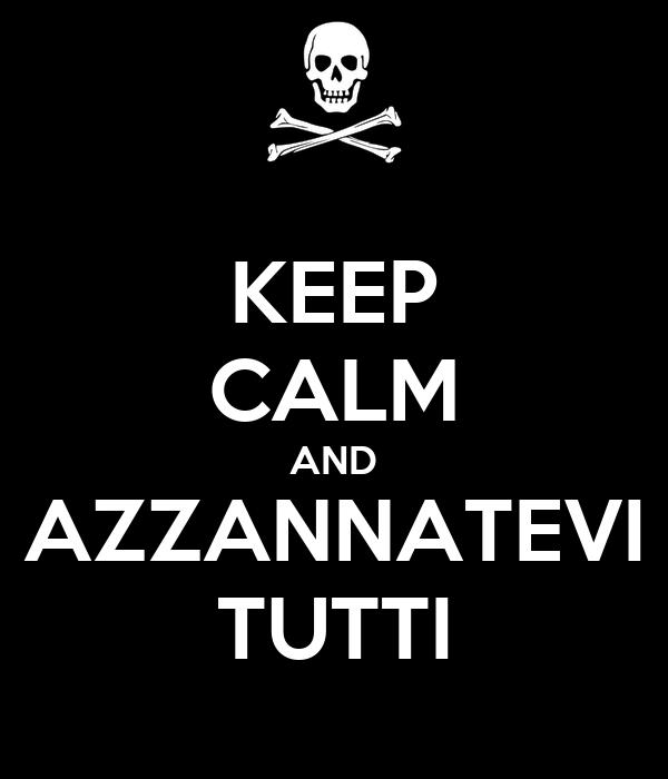 KEEP CALM AND AZZANNATEVI TUTTI