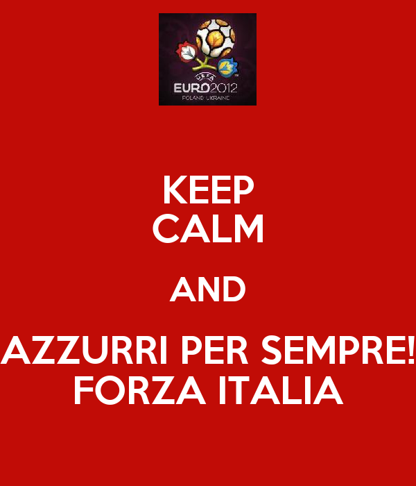 KEEP CALM AND AZZURRI PER SEMPRE! FORZA ITALIA