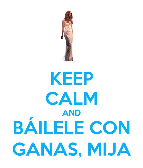KEEP CALM AND BÁILELE CON GANAS, MIJA