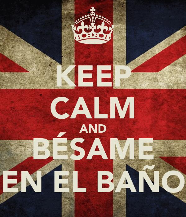 KEEP CALM AND BÉSAME EN EL BAÑO