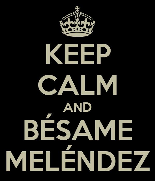 KEEP CALM AND BÉSAME MELÉNDEZ