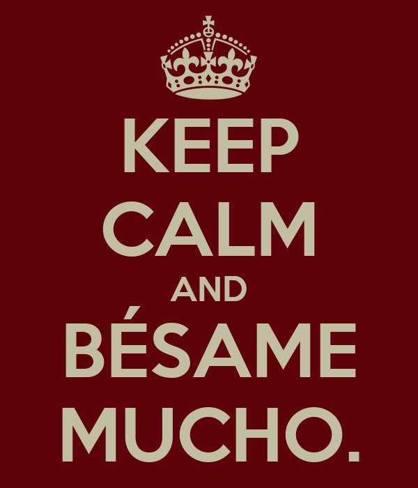 KEEP CALM AND BÉSAME MUCHO.