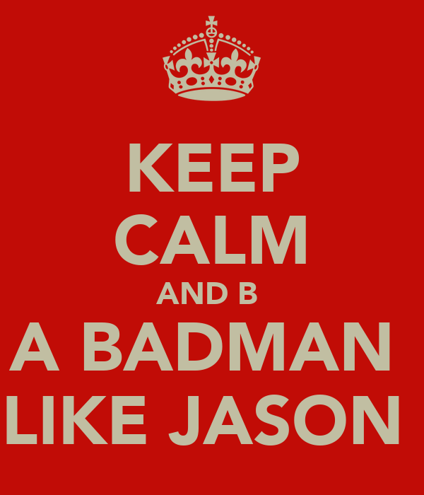 KEEP CALM AND B  A BADMAN  LIKE JASON