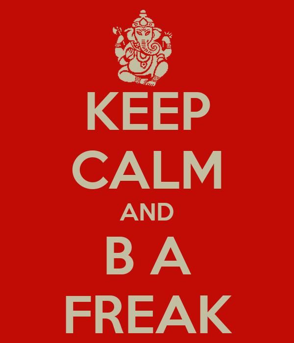 KEEP CALM AND B A FREAK