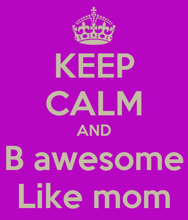 KEEP CALM AND B awesome Like mom