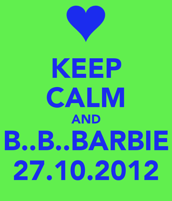 KEEP CALM AND B..B..BARBIE 27.10.2012