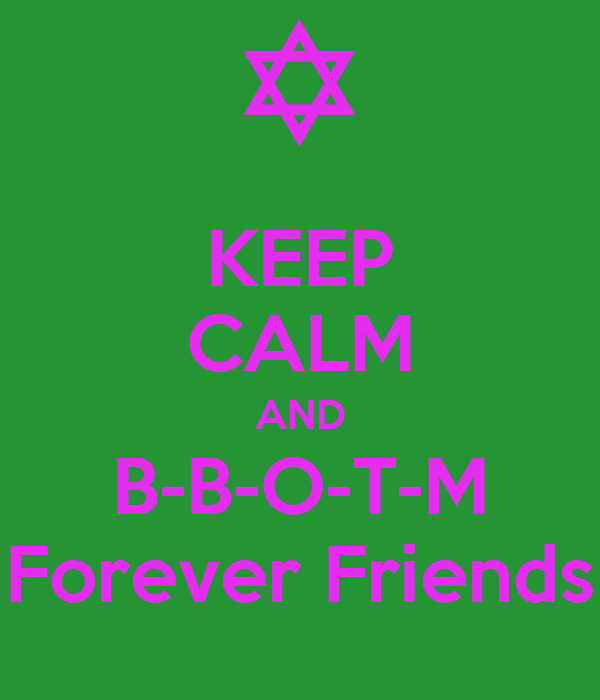 KEEP CALM AND B-B-O-T-M Forever Friends