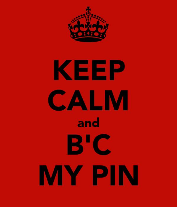KEEP CALM and B'C MY PIN