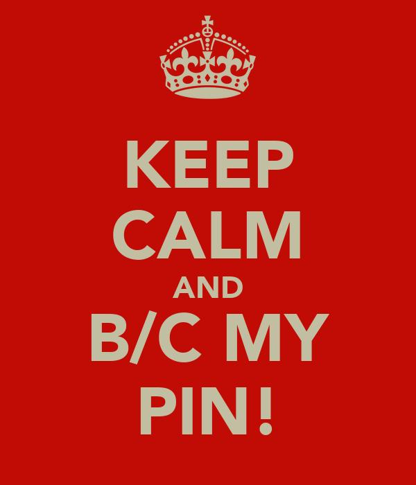 KEEP CALM AND B/C MY PIN!