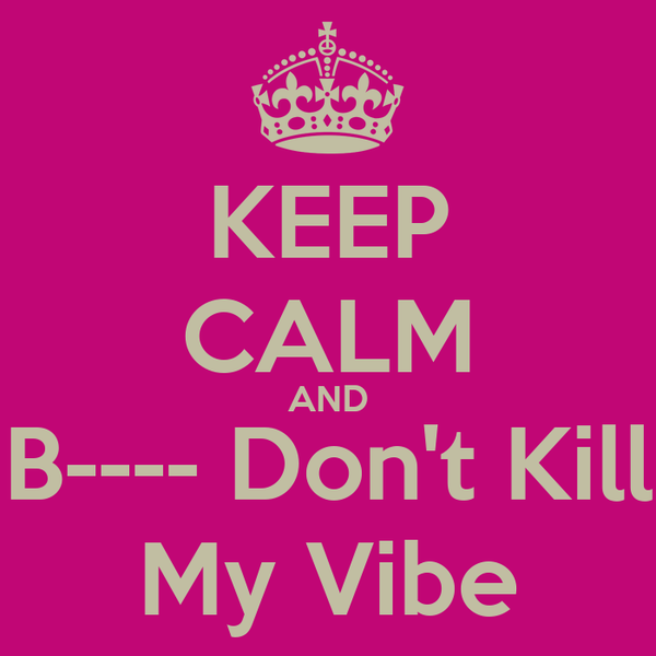 KEEP CALM AND B---- Don't Kill My Vibe