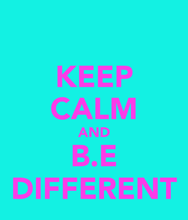 KEEP CALM AND B.E DIFFERENT