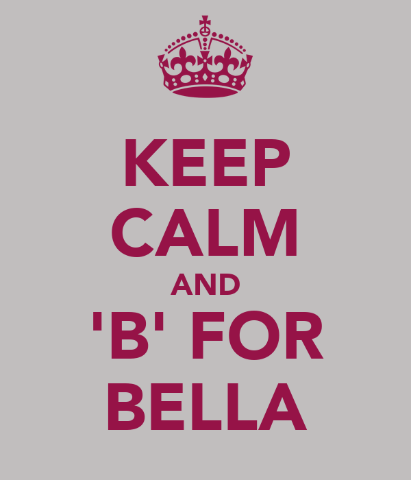 KEEP CALM AND 'B' FOR BELLA