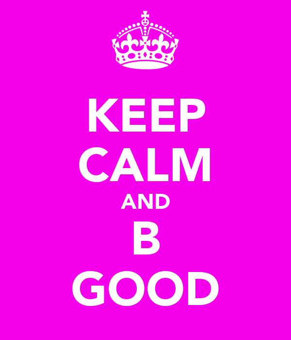 KEEP CALM AND B GOOD