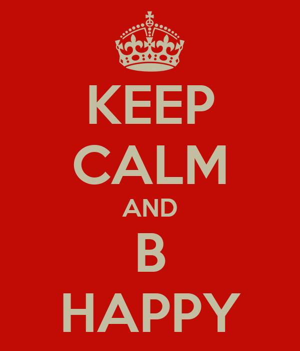 KEEP CALM AND B HAPPY