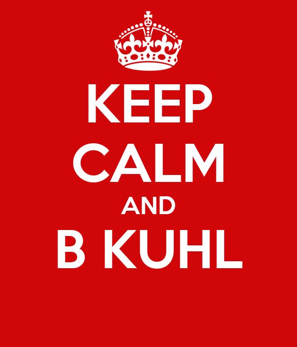 KEEP CALM AND B KUHL