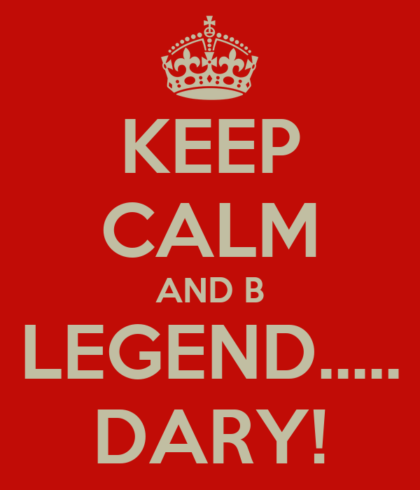 KEEP CALM AND B LEGEND..... DARY!