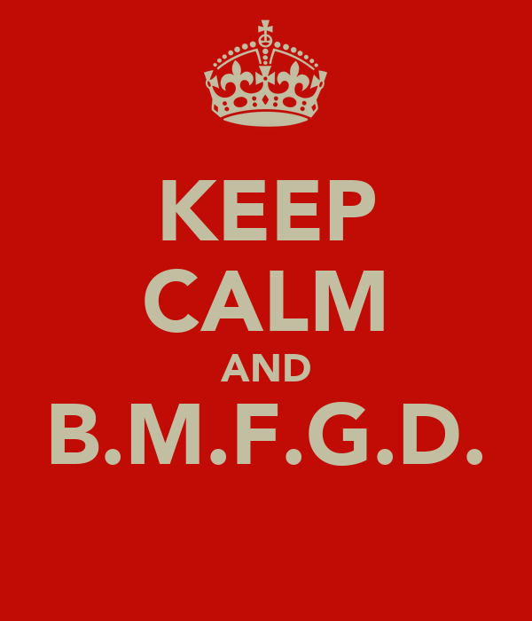 KEEP CALM AND B.M.F.G.D.