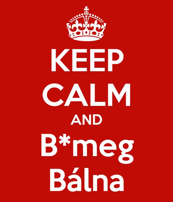 KEEP CALM AND B*meg Bálna