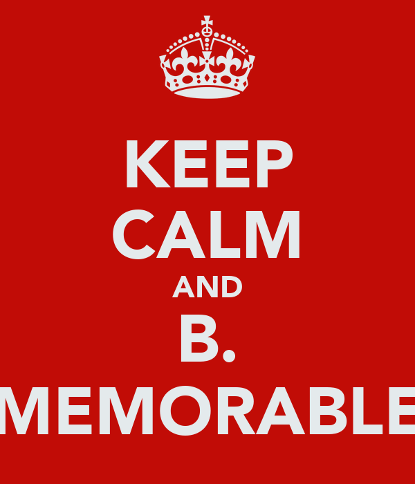 KEEP CALM AND B. MEMORABLE