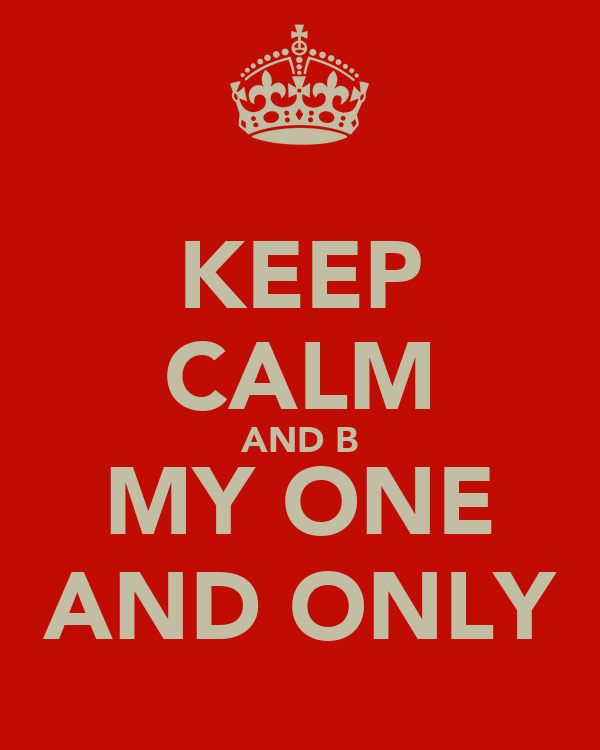 KEEP CALM AND B MY ONE AND ONLY