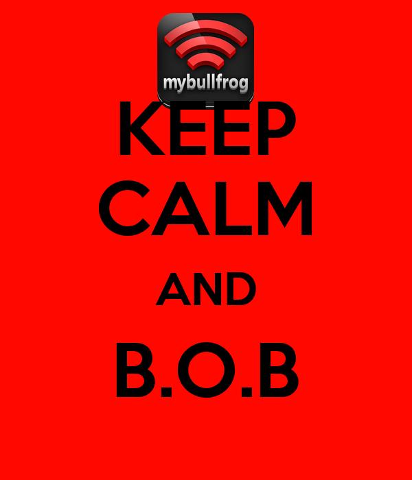 KEEP CALM AND B.O.B