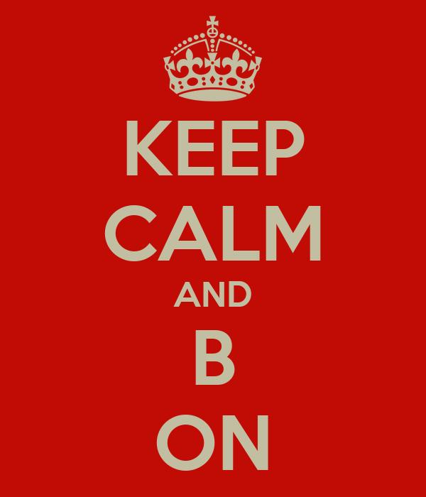 KEEP CALM AND B ON