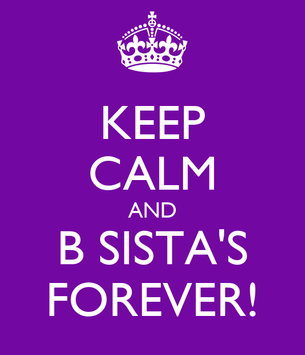 KEEP CALM AND B SISTA'S FOREVER!