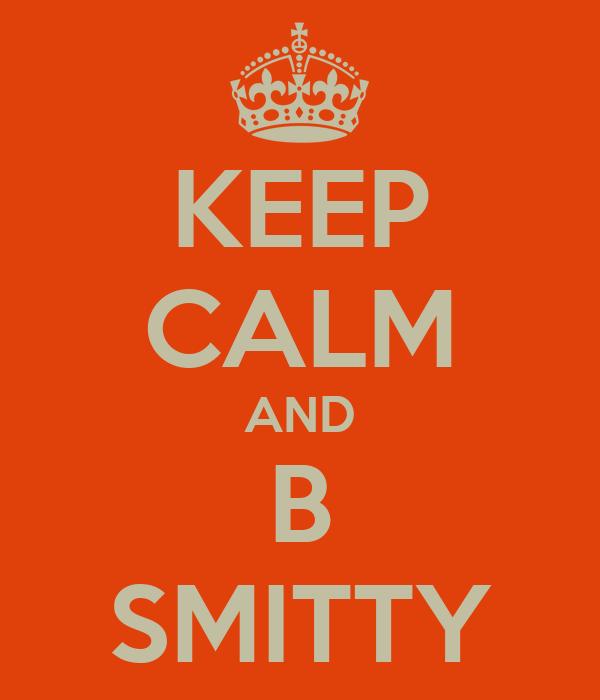 KEEP CALM AND B SMITTY