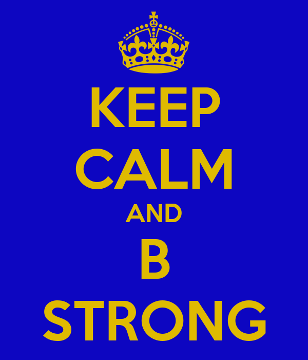 KEEP CALM AND B STRONG