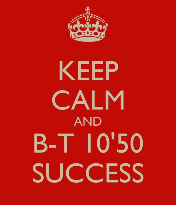 KEEP CALM AND B-T 10'50 SUCCESS