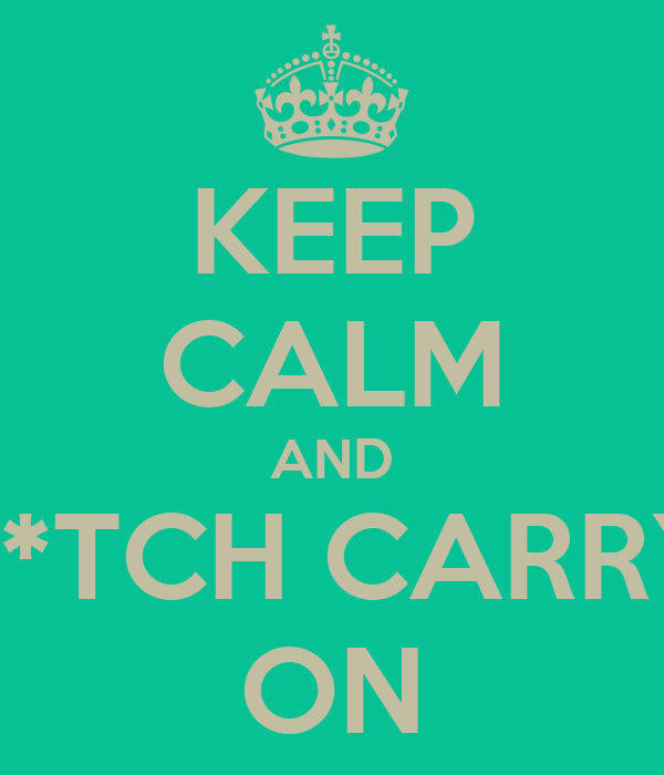 KEEP CALM AND B*TCH CARRY ON