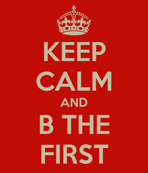 KEEP CALM AND B THE FIRST