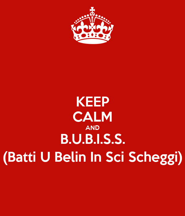 KEEP CALM AND B.U.B.I.S.S. (Batti U Belin In Sci Scheggi)