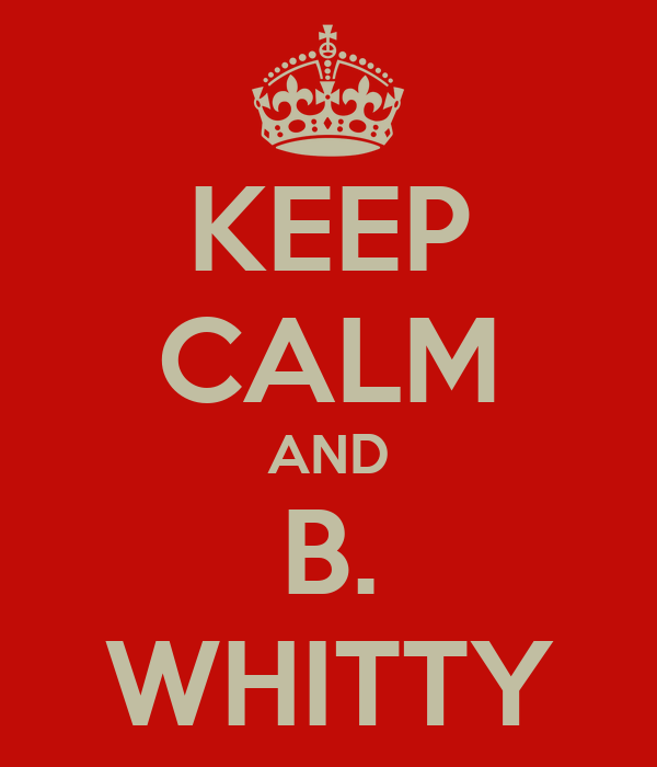 KEEP CALM AND B. WHITTY