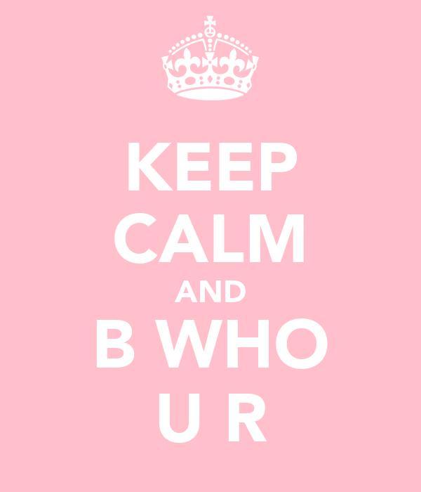 KEEP CALM AND B WHO U R