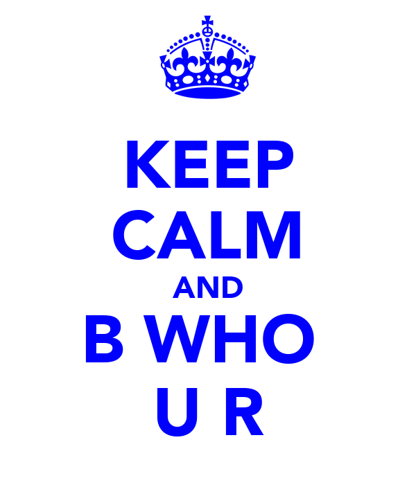 KEEP CALM AND B WHO  U R