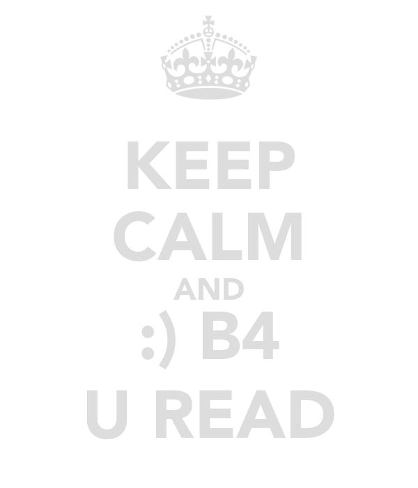 KEEP CALM AND :) B4 U READ