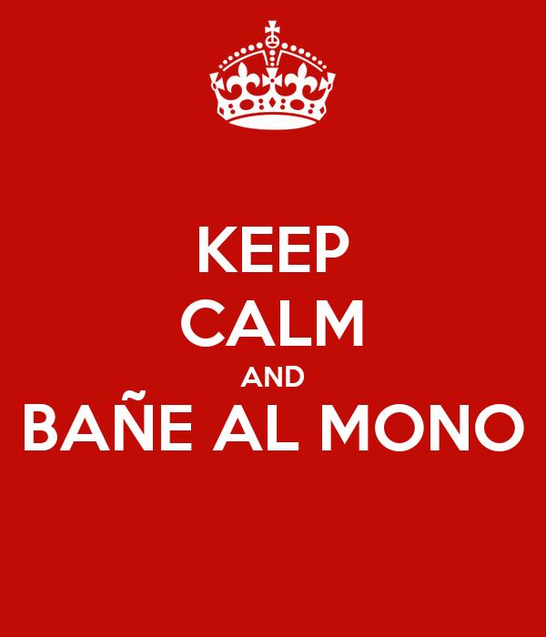 KEEP CALM AND BAÑE AL MONO