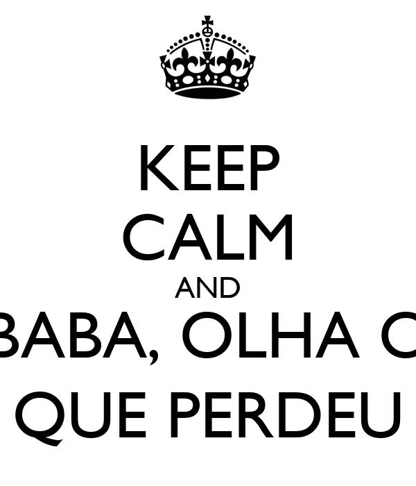 KEEP CALM AND BABA, OLHA O QUE PERDEU