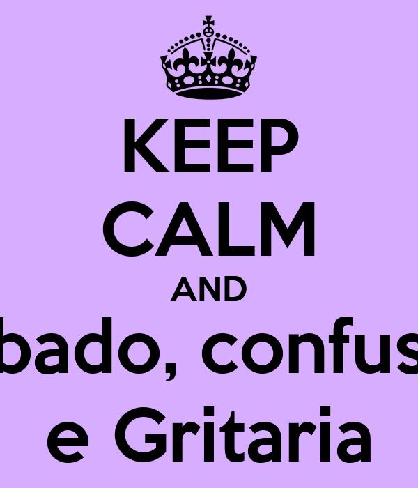 KEEP CALM AND Babado, confusão e Gritaria