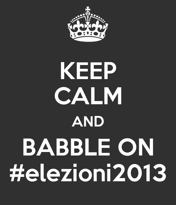 KEEP CALM AND BABBLE ON #elezioni2013