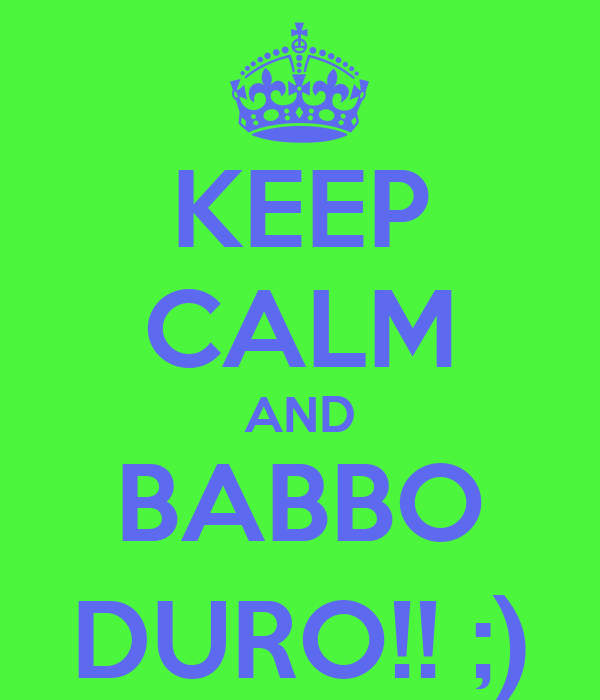 KEEP CALM AND BABBO DURO!! ;)