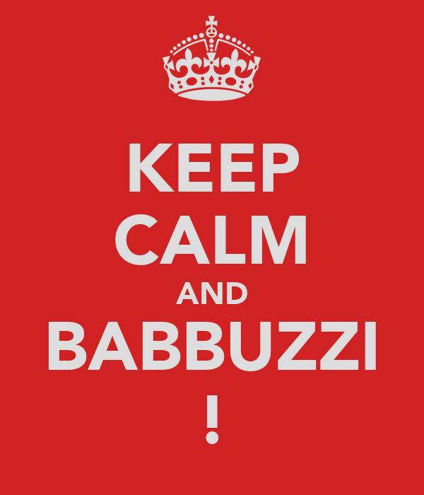 KEEP CALM AND BABBUZZI !