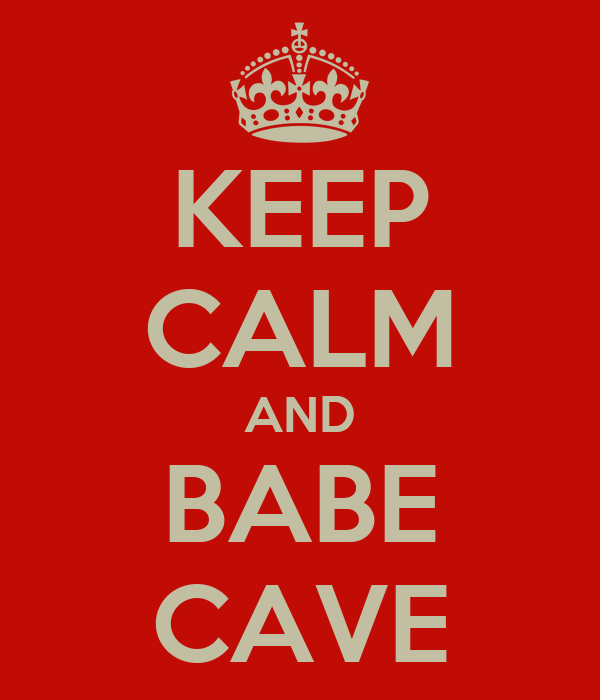 KEEP CALM AND BABE CAVE