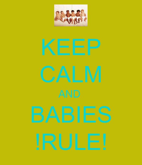 KEEP CALM AND  BABIES !RULE!
