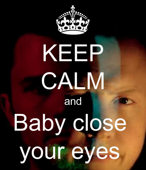 KEEP CALM and Baby close  your eyes