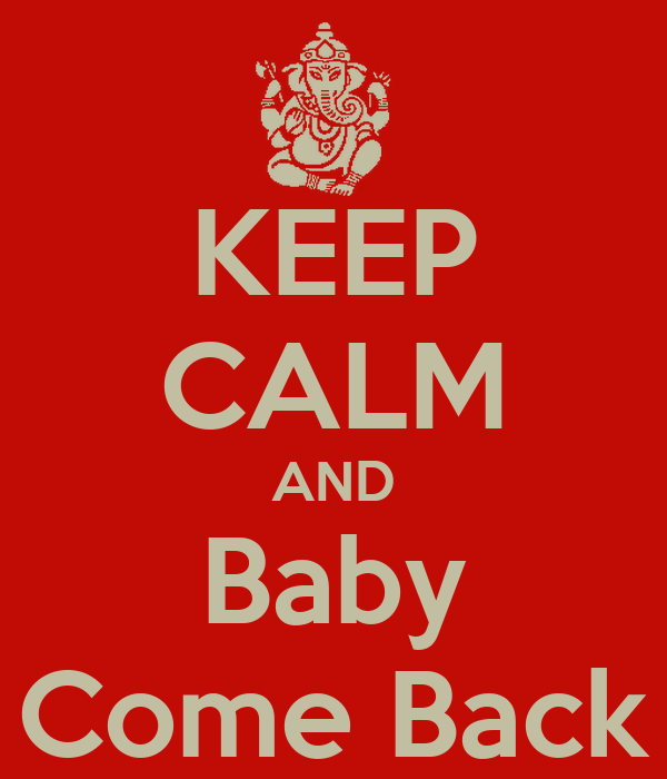 KEEP CALM AND Baby Come Back
