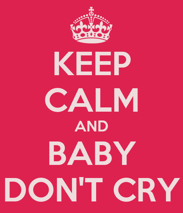 KEEP CALM AND BABY DON'T CRY