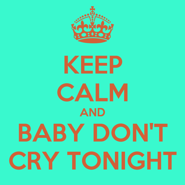 KEEP CALM AND BABY DON'T CRY TONIGHT